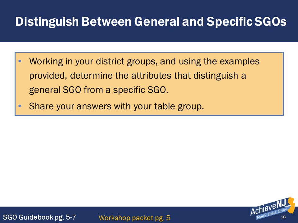 18 Distinguish Between General and Specific SGOs Working in your district groups, and using the examples provided, determine the attributes that disti