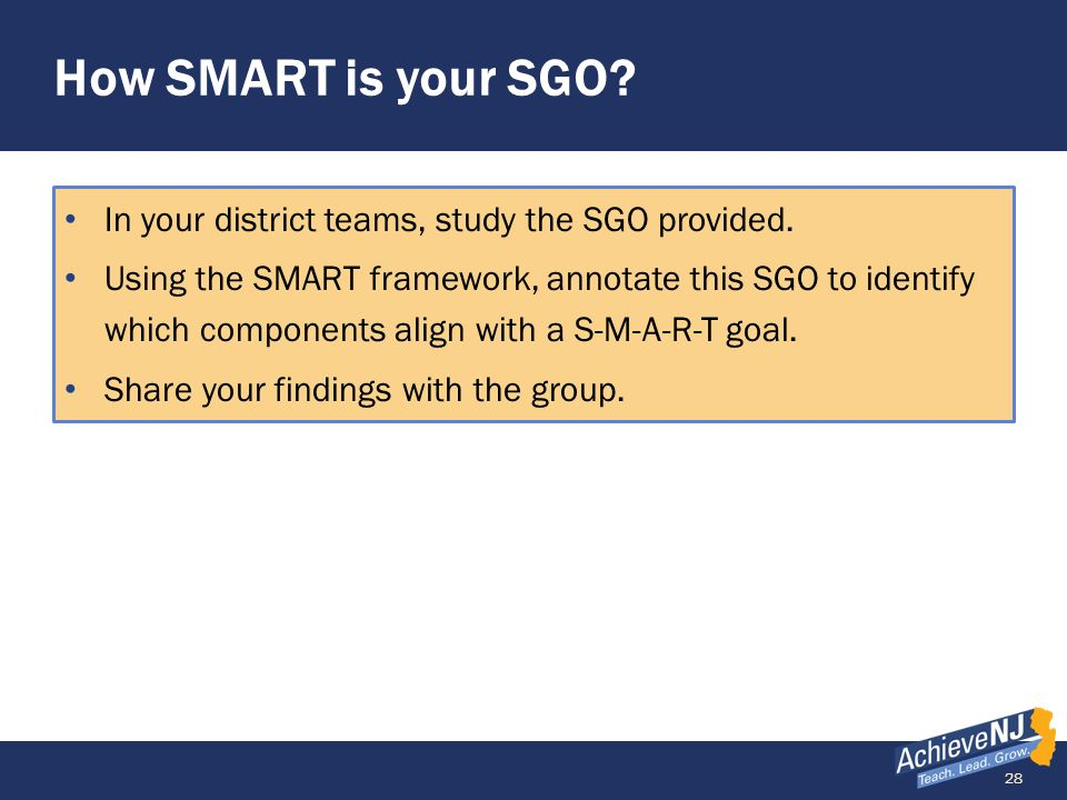 28 How SMART is your SGO? In your district teams, study the SGO provided. Using the SMART framework, annotate this SGO to identify which components al