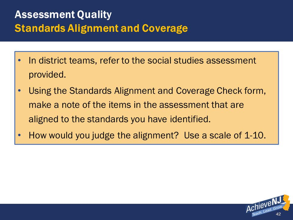 42 Assessment Quality Standards Alignment and Coverage In district teams, refer to the social studies assessment provided. Using the Standards Alignme