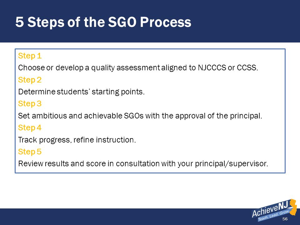 56 5 Steps of the SGO Process Step 1 Choose or develop a quality assessment aligned to NJCCCS or CCSS. Step 2 Determine students starting points. Step