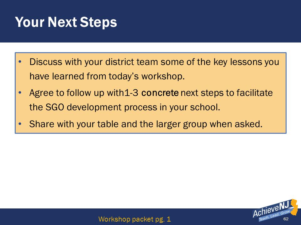 62 Your Next Steps Discuss with your district team some of the key lessons you have learned from todays workshop. Agree to follow up with1-3 concrete