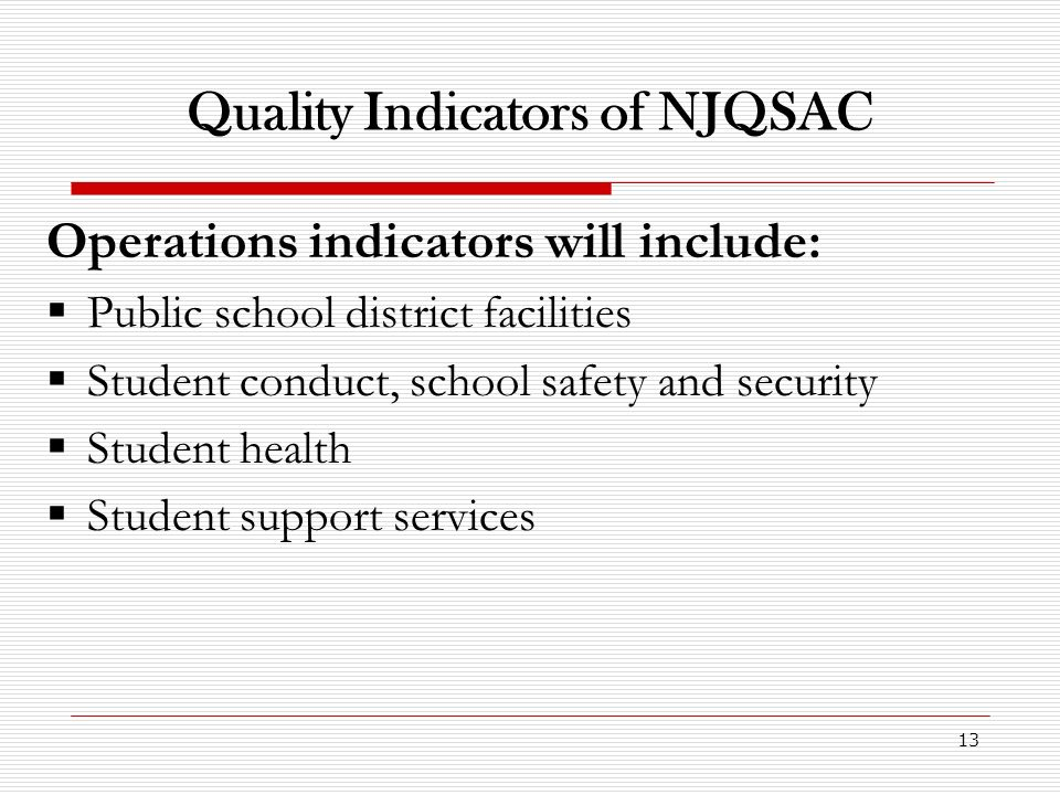 13 Quality Indicators of NJQSAC Operations indicators will include: Public school district facilities Student conduct, school safety and security Student health Student support services