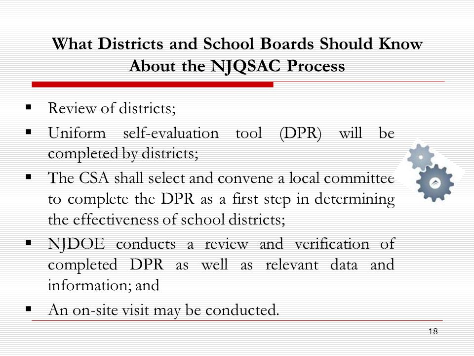 18 What Districts and School Boards Should Know About the NJQSAC Process Review of districts; Uniform self-evaluation tool (DPR) will be completed by districts; The CSA shall select and convene a local committee to complete the DPR as a first step in determining the effectiveness of school districts; NJDOE conducts a review and verification of completed DPR as well as relevant data and information; and An on-site visit may be conducted.