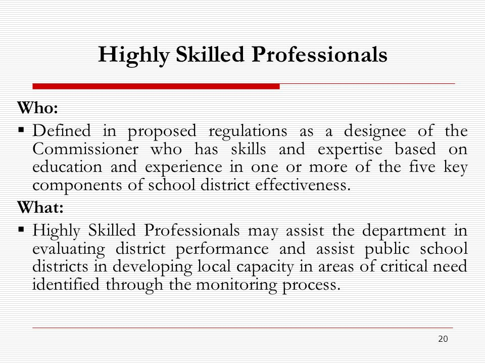 20 Highly Skilled Professionals Who: Defined in proposed regulations as a designee of the Commissioner who has skills and expertise based on education and experience in one or more of the five key components of school district effectiveness.