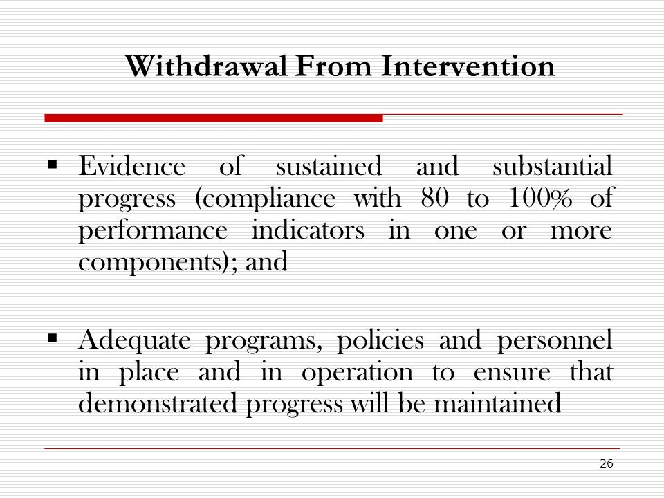 26 Withdrawal From Intervention Evidence of sustained and substantial progress (compliance with 80 to 100% of performance indicators in one or more components); and Adequate programs, policies and personnel in place and in operation to ensure that demonstrated progress will be maintained