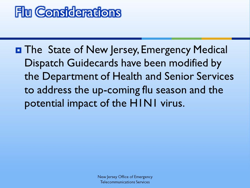 The State of New Jersey, Emergency Medical Dispatch Guidecards have been modified by the Department of Health and Senior Services to address the up-coming flu season and the potential impact of the H1N1 virus.