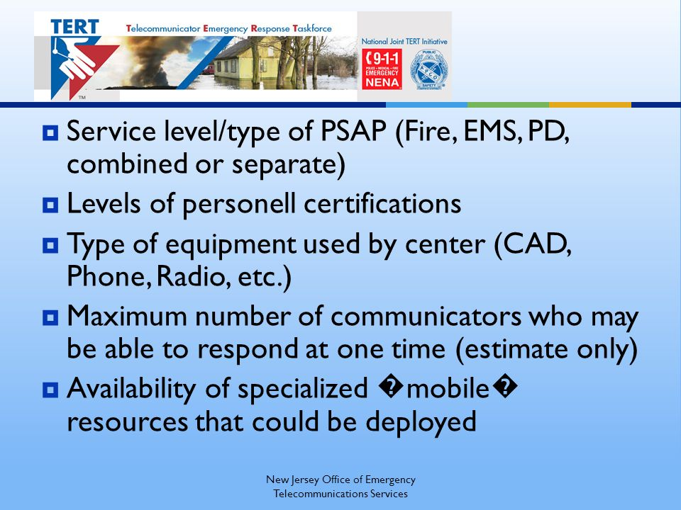 Service level/type of PSAP (Fire, EMS, PD, combined or separate) Levels of personell certifications Type of equipment used by center (CAD, Phone, Radio, etc.) Maximum number of communicators who may be able to respond at one time (estimate only) Availability of specialized mobile resources that could be deployed New Jersey Office of Emergency Telecommunications Services