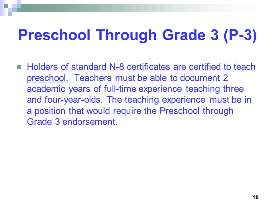 Preschool Through Grade 3 (P-3) Holders of standard N-8 certificates are certified to teach preschool. Teachers must be able to document 2 academic ye