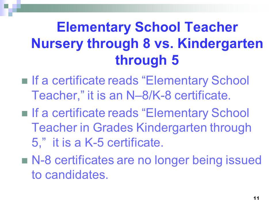 11 Elementary School Teacher Nursery through 8 vs. Kindergarten through 5 If a certificate reads Elementary School Teacher, it is an N–8/K-8 certifica