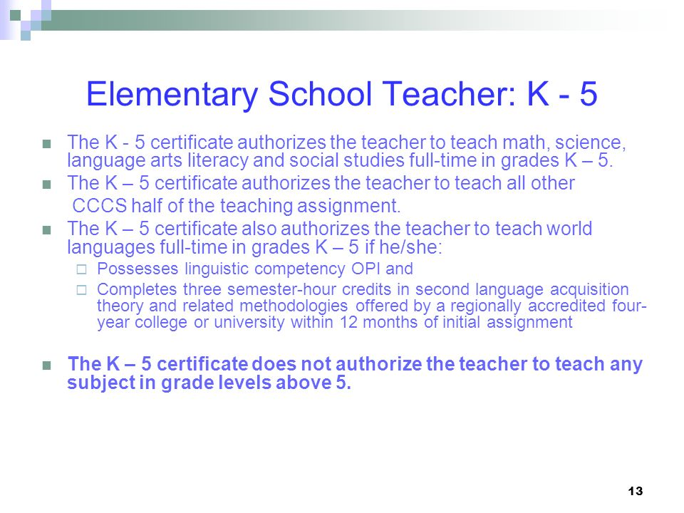 13 Elementary School Teacher: K - 5 The K - 5 certificate authorizes the teacher to teach math, science, language arts literacy and social studies ful