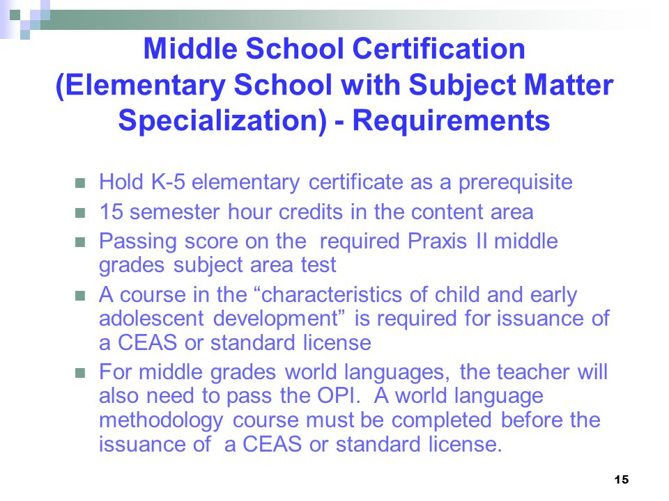15 Middle School Certification (Elementary School with Subject Matter Specialization) - Requirements Hold K-5 elementary certificate as a prerequisite
