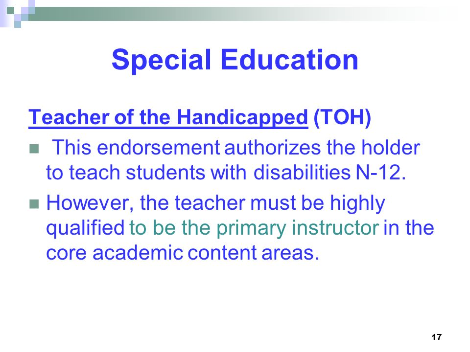 17 Special Education Teacher of the Handicapped (TOH) This endorsement authorizes the holder to teach students with disabilities N-12. However, the te