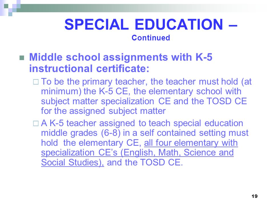 19 SPECIAL EDUCATION – Continued Middle school assignments with K-5 instructional certificate: To be the primary teacher, the teacher must hold (at mi