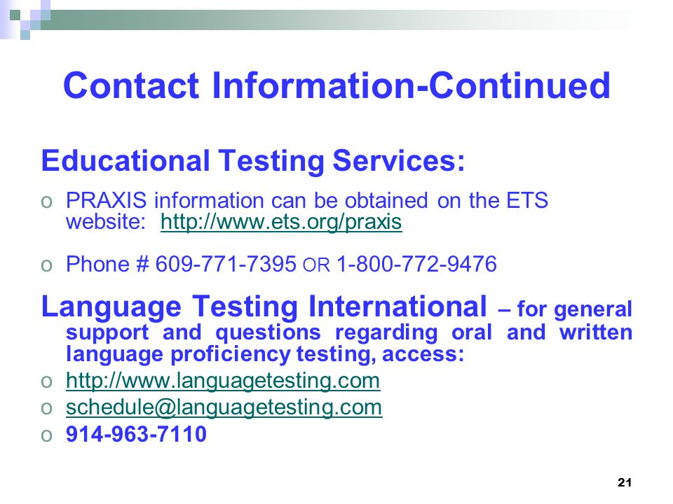21 Contact Information-Continued Educational Testing Services: oPRAXIS information can be obtained on the ETS website: http://www.ets.org/praxishttp:/