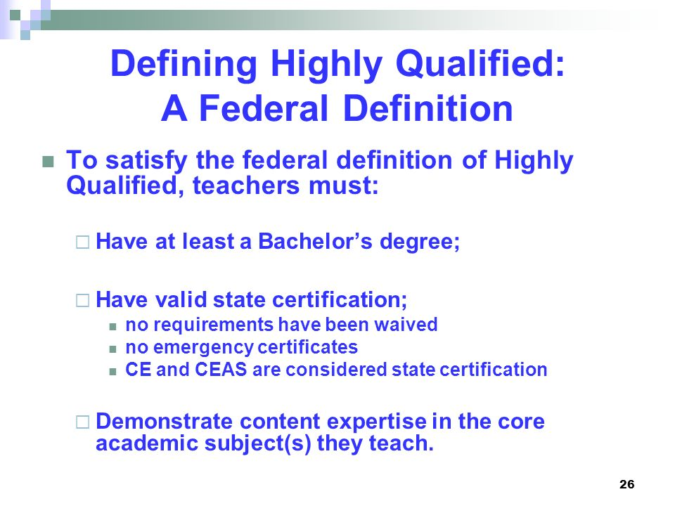 26 Defining Highly Qualified: A Federal Definition To satisfy the federal definition of Highly Qualified, teachers must: Have at least a Bachelors deg