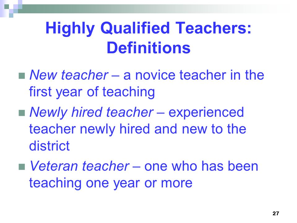 27 Highly Qualified Teachers: Definitions New teacher – a novice teacher in the first year of teaching Newly hired teacher – experienced teacher newly