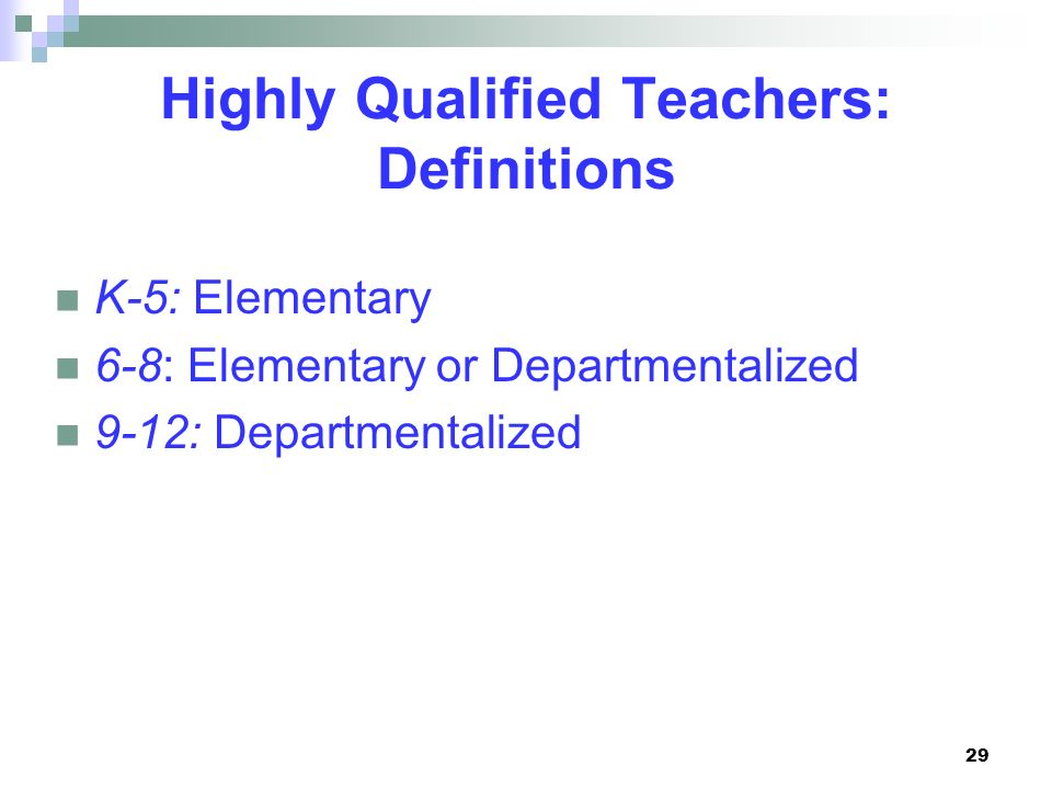 29 Highly Qualified Teachers: Definitions K-5: Elementary 6-8: Elementary or Departmentalized 9-12: Departmentalized