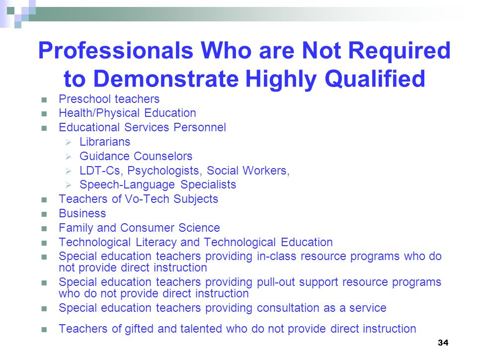 34 Professionals Who are Not Required to Demonstrate Highly Qualified Preschool teachers Health/Physical Education Educational Services Personnel Libr