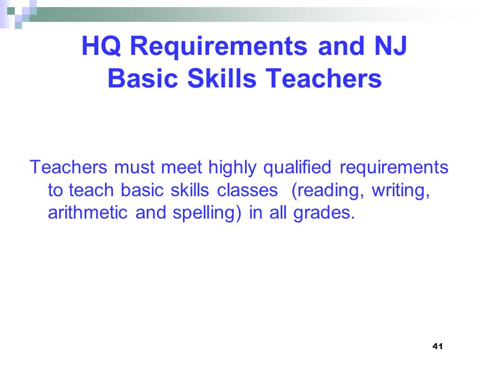 HQ Requirements and NJ Basic Skills Teachers Teachers must meet highly qualified requirements to teach basic skills classes (reading, writing, arithme