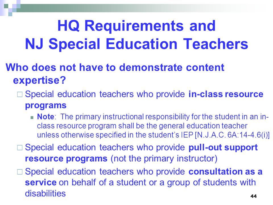 44 HQ Requirements and NJ Special Education Teachers Who does not have to demonstrate content expertise? Special education teachers who provide in-cla