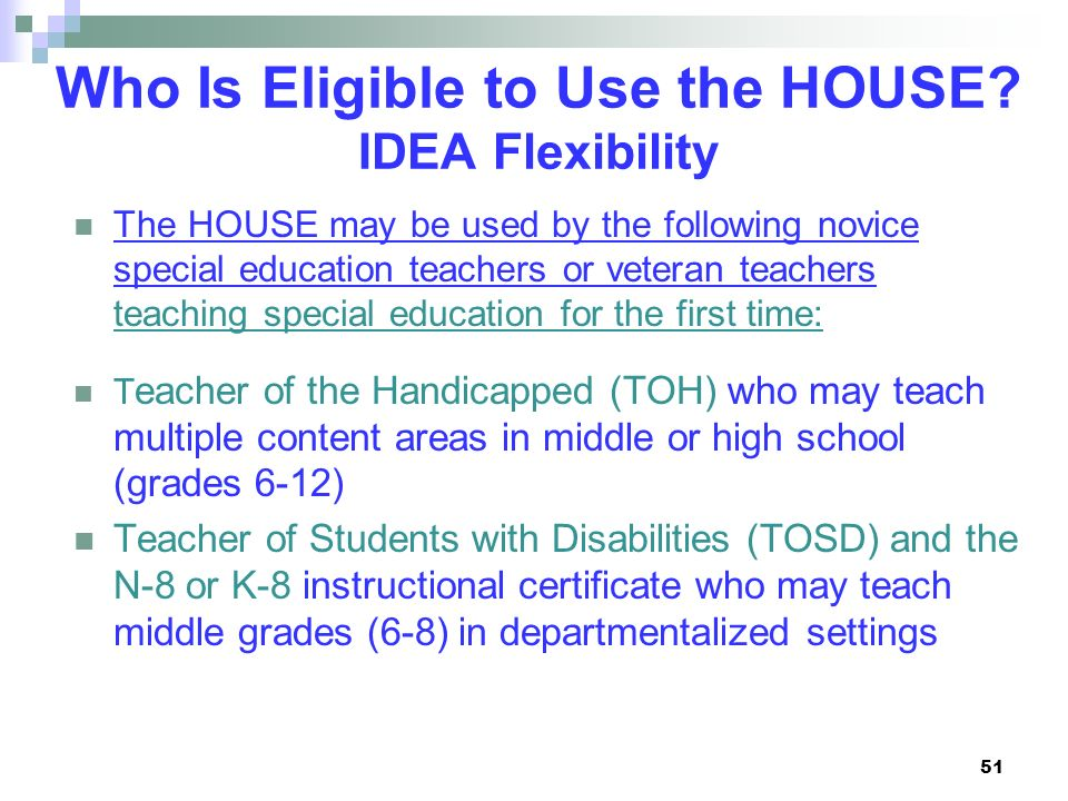 Who Is Eligible to Use the HOUSE? IDEA Flexibility The HOUSE may be used by the following novice special education teachers or veteran teachers teachi