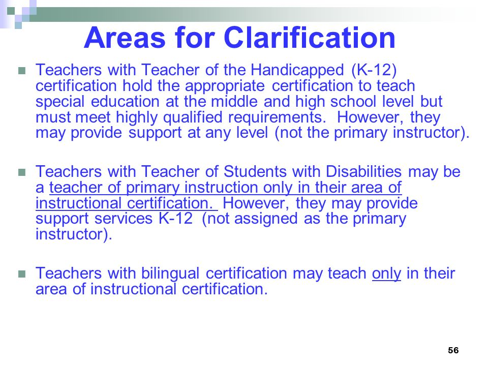 56 Areas for Clarification Teachers with Teacher of the Handicapped (K-12) certification hold the appropriate certification to teach special education