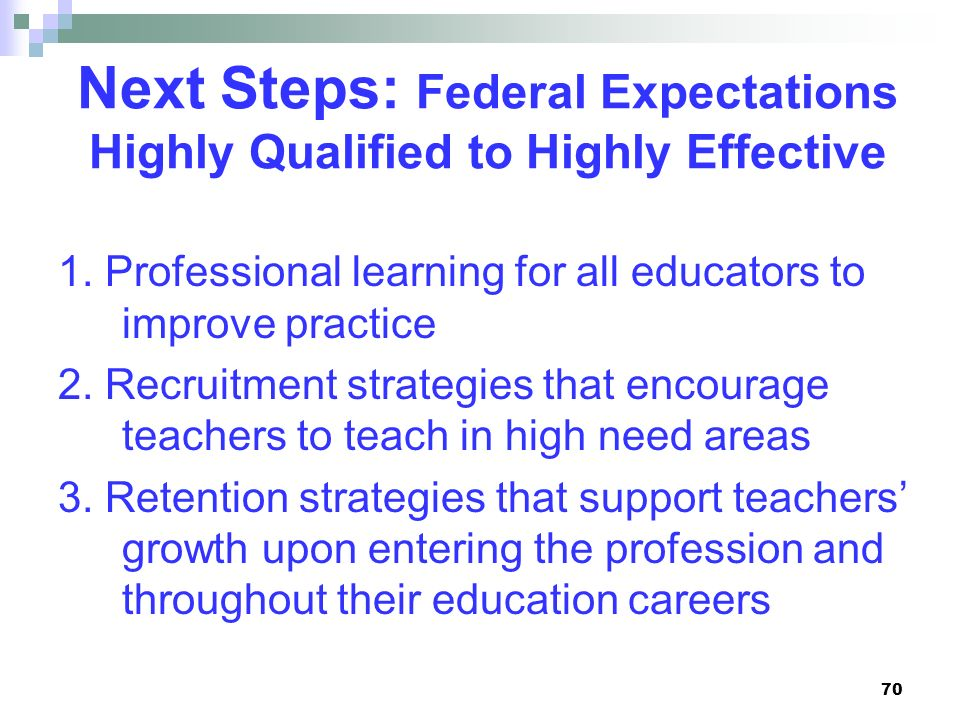 70 Next Steps: Federal Expectations Highly Qualified to Highly Effective 1. Professional learning for all educators to improve practice 2. Recruitment
