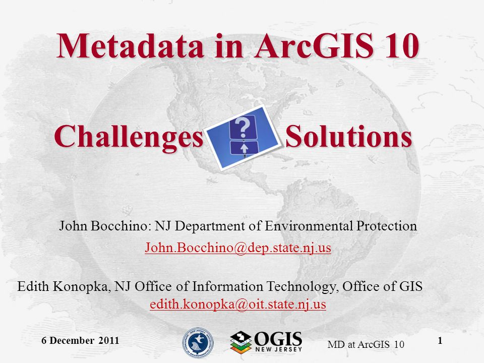 MD at ArcGIS 10 6 December 20111 Metadata in ArcGIS 10 John Bocchino: NJ Department of Environmental Protection John.Bocchino@dep.state.nj.us Edith Konopka, NJ Office of Information Technology, Office of GIS edith.konopka@oit.state.nj.us Challenges Solutions