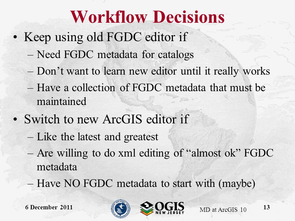 MD at ArcGIS 10 Workflow Decisions Keep using old FGDC editor if –Need FGDC metadata for catalogs –Dont want to learn new editor until it really works –Have a collection of FGDC metadata that must be maintained Switch to new ArcGIS editor if –Like the latest and greatest –Are willing to do xml editing of almost ok FGDC metadata –Have NO FGDC metadata to start with (maybe) 6 December 201113