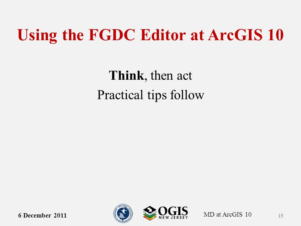 MD at ArcGIS 10 Using the FGDC Editor at ArcGIS 10 Think, then act Practical tips follow 6 December 2011 15