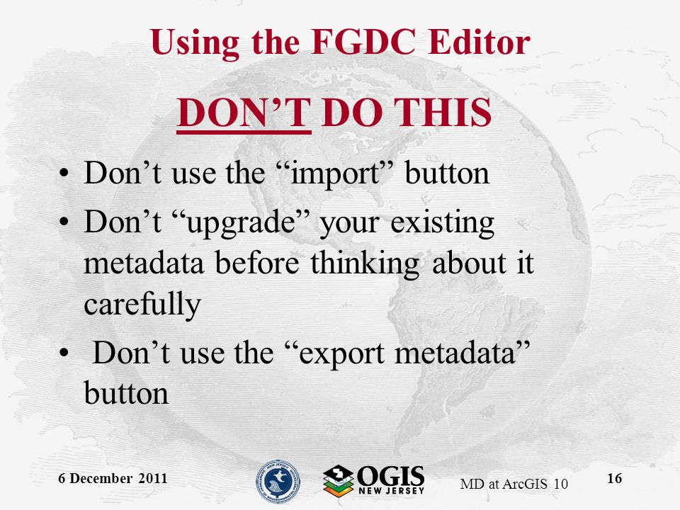 MD at ArcGIS 10 DONT DO THIS Dont use the import button Dont upgrade your existing metadata before thinking about it carefully Dont use the export metadata button 6 December 201116 Using the FGDC Editor