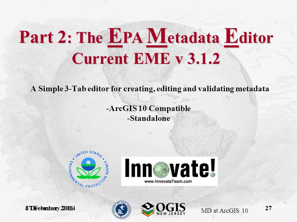 MD at ArcGIS 10 27 February 201427 A Simple 3-Tab editor for creating, editing and validating metadata -ArcGIS 10 Compatible -Standalone 6 December 201127 Part 2 : The E PA M etadata E ditor Current EME v 3.1.2