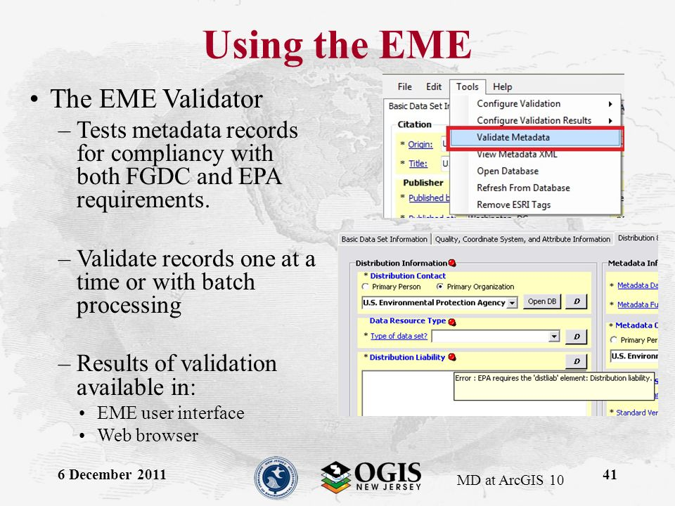 MD at ArcGIS 10 Using the EME 6 December 201141 The EME Validator –Tests metadata records for compliancy with both FGDC and EPA requirements.