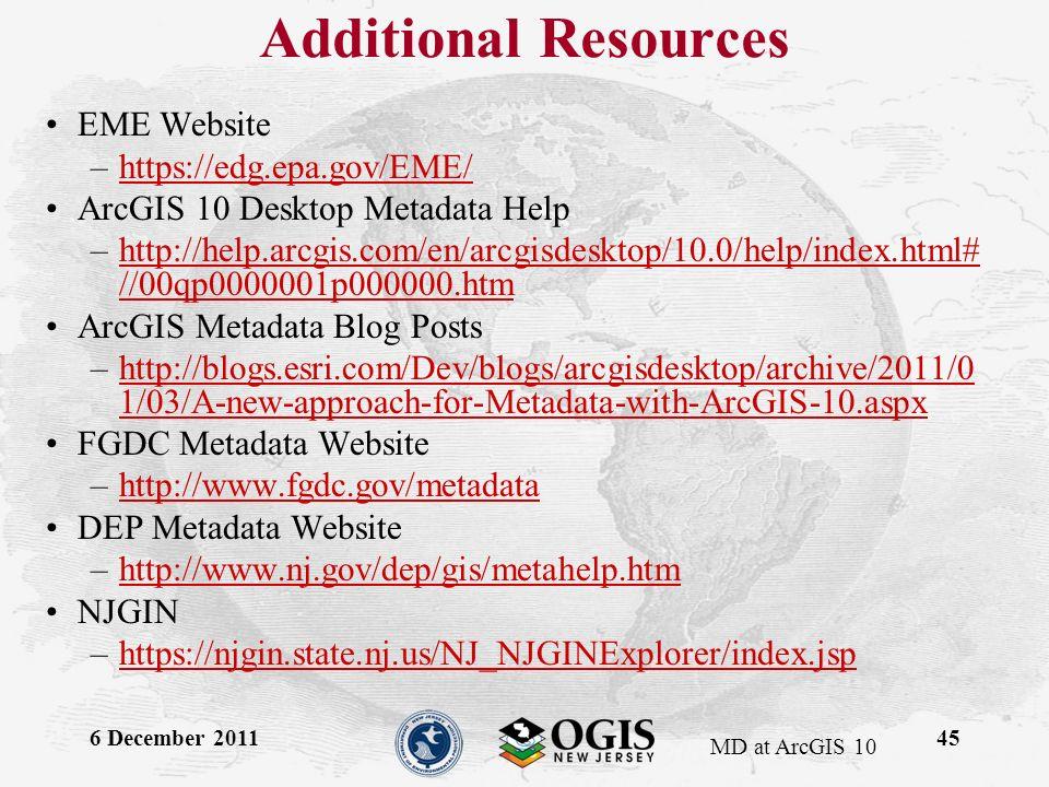 MD at ArcGIS 10 Additional Resources EME Website –https://edg.epa.gov/EME/https://edg.epa.gov/EME/ ArcGIS 10 Desktop Metadata Help –http://help.arcgis.com/en/arcgisdesktop/10.0/help/index.html# //00qp0000001p000000.htmhttp://help.arcgis.com/en/arcgisdesktop/10.0/help/index.html# //00qp0000001p000000.htm ArcGIS Metadata Blog Posts –http://blogs.esri.com/Dev/blogs/arcgisdesktop/archive/2011/0 1/03/A-new-approach-for-Metadata-with-ArcGIS-10.aspxhttp://blogs.esri.com/Dev/blogs/arcgisdesktop/archive/2011/0 1/03/A-new-approach-for-Metadata-with-ArcGIS-10.aspx FGDC Metadata Website –http://www.fgdc.gov/metadatahttp://www.fgdc.gov/metadata DEP Metadata Website –http://www.nj.gov/dep/gis/metahelp.htmhttp://www.nj.gov/dep/gis/metahelp.htm NJGIN –https://njgin.state.nj.us/NJ_NJGINExplorer/index.jsphttps://njgin.state.nj.us/NJ_NJGINExplorer/index.jsp 6 December 201145