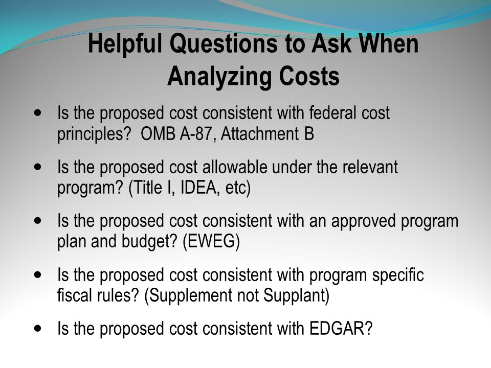 Helpful Questions to Ask When Analyzing Costs Is the proposed cost consistent with federal cost principles? OMB A-87, Attachment B Is the proposed cos