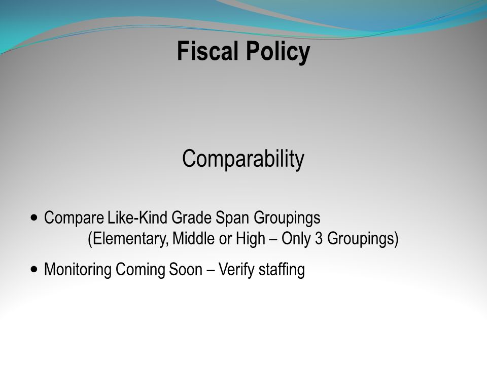 Fiscal Policy Comparability Compare Like-Kind Grade Span Groupings (Elementary, Middle or High – Only 3 Groupings) Monitoring Coming Soon – Verify sta