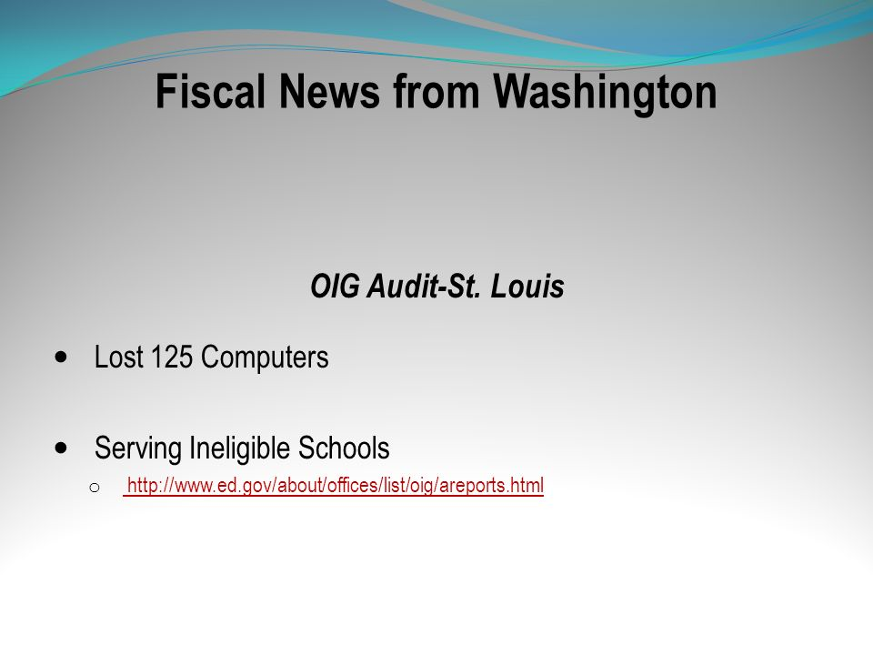 Fiscal News from Washington OIG Audit-St. Louis Lost 125 Computers Serving Ineligible Schools o http://www.ed.gov/about/offices/list/oig/areports.html