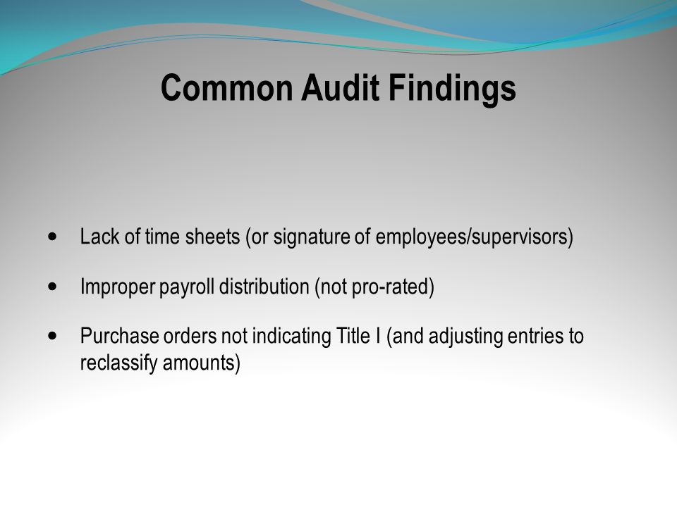 Common Audit Findings Lack of time sheets (or signature of employees/supervisors) Improper payroll distribution (not pro-rated) Purchase orders not in