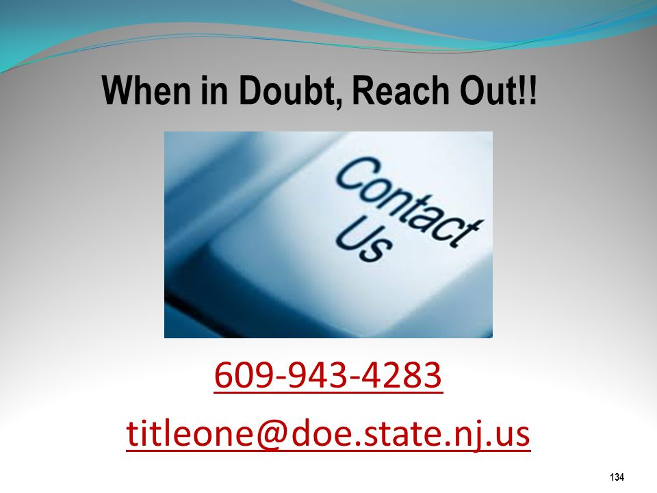 When in Doubt, Reach Out!! 609-943-4283 titleone@doe.state.nj.us 134