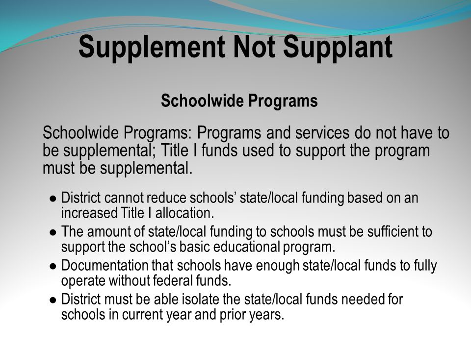 Supplement Not Supplant Schoolwide Programs Schoolwide Programs: Programs and services do not have to be supplemental; Title I funds used to support t