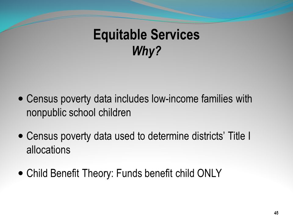 Equitable Services Why? Census poverty data includes low-income families with nonpublic school children Census poverty data used to determine district
