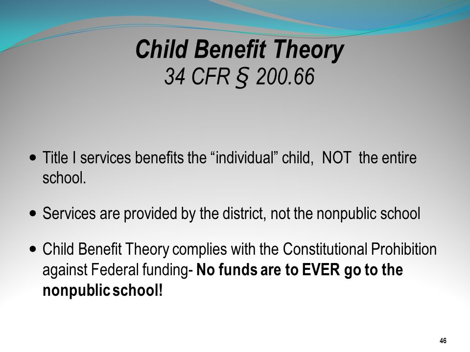 Child Benefit Theory 34 CFR § 200.66 Title I services benefits the individual child, NOT the entire school. Services are provided by the district, not