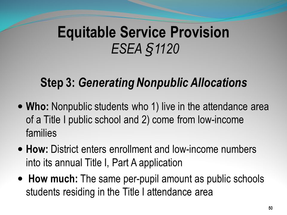 Equitable Service Provision ESEA §1120 Step 3: Generating Nonpublic Allocations Who: Nonpublic students who 1) live in the attendance area of a Title