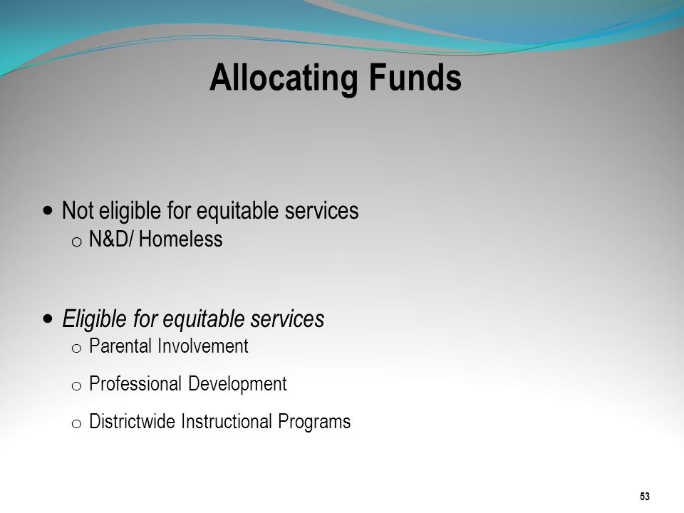 Allocating Funds Not eligible for equitable services o N&D/ Homeless Eligible for equitable services o Parental Involvement o Professional Development