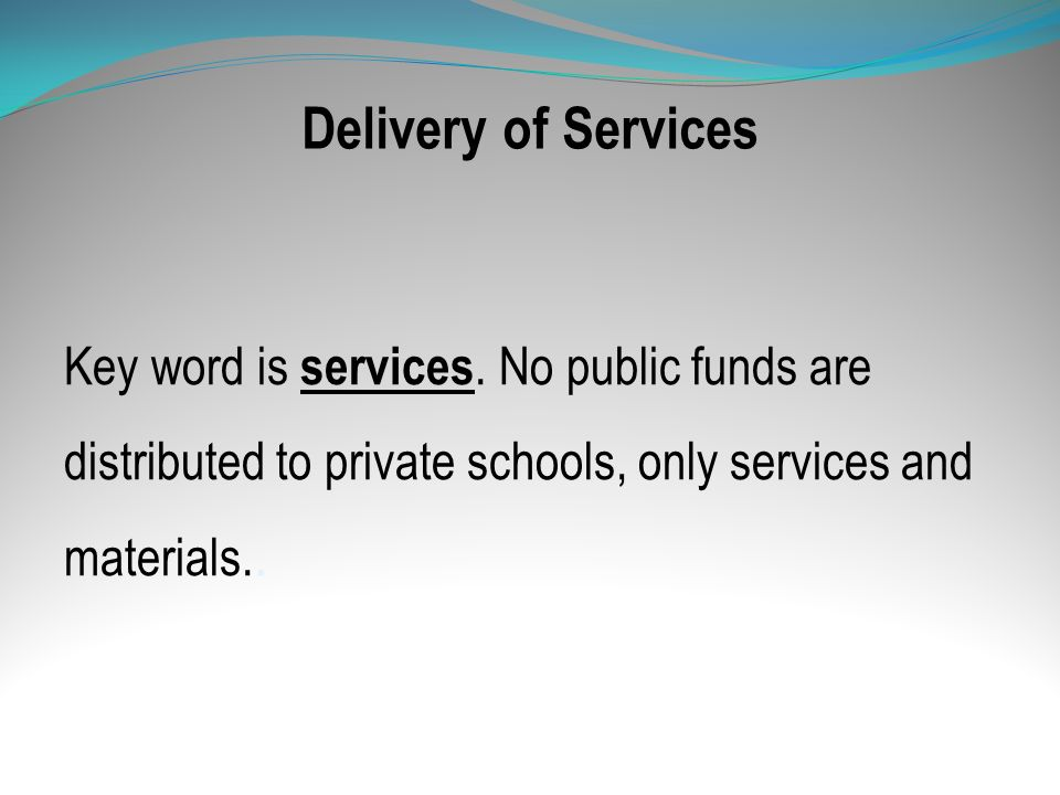 Delivery of Services Key word is services. No public funds are distributed to private schools, only services and materials..
