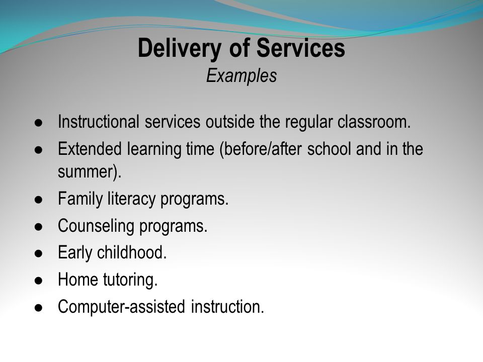 Delivery of Services Examples Instructional services outside the regular classroom. Extended learning time (before/after school and in the summer). Fa