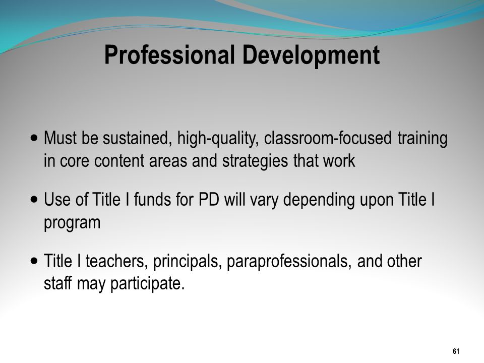 Professional Development Must be sustained, high-quality, classroom-focused training in core content areas and strategies that work Use of Title I fun