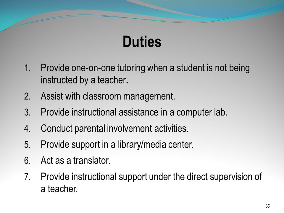 Duties 1. Provide one-on-one tutoring when a student is not being instructed by a teacher. 2. Assist with classroom management. 3. Provide instruction