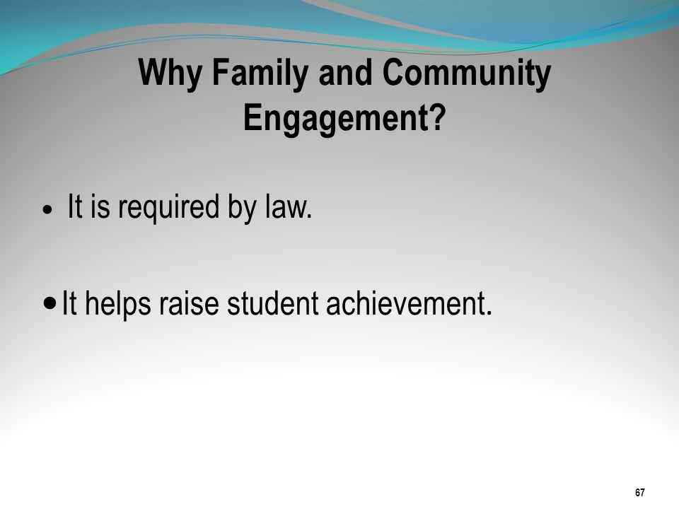Why Family and Community Engagement? It is required by law. It helps raise student achievement. 67