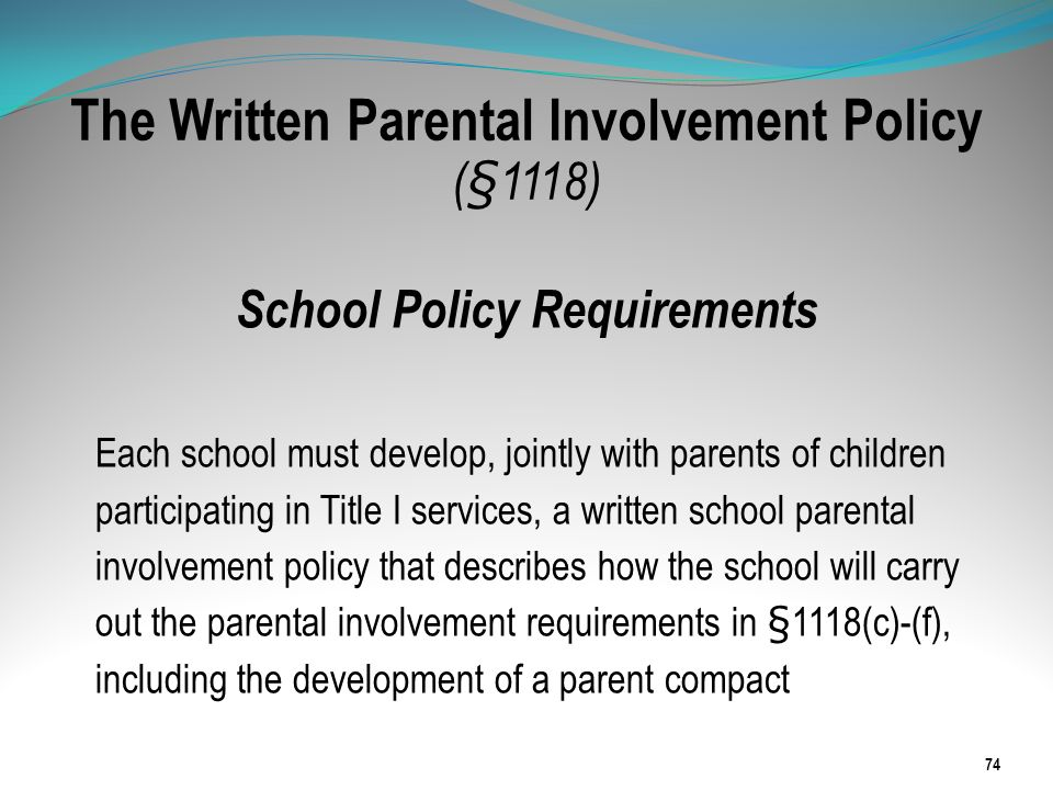 The Written Parental Involvement Policy (§1118) School Policy Requirements Each school must develop, jointly with parents of children participating in